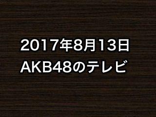 「真夜中」など、2017年8月13日のAKB48関連のテレビ
