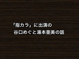 【猫舌SHOWROOM】「指カラ」に出演の谷口めぐと湯本亜美の話