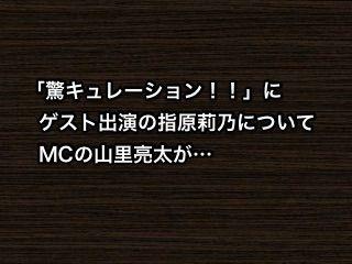 「驚キュレーション!!」にゲスト出演の指原莉乃についてMCの山里亮太が…