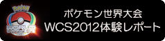 ポケモン世界大会 WCS2012 体験レポート