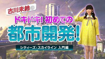 「シティーズ:スカイライン PS4 Edition」 古川未鈴さんが都市開発を学ぶ実況プレイ動画「入門編」公開!
