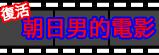 復活 朝日男的電影!!