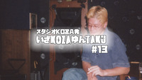 いざKOZAゆんTAKU#13