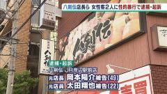 「八剣伝」店長らが女性客2人を泥酔させて性的暴行加えたとして逮捕起訴 動画も撮影