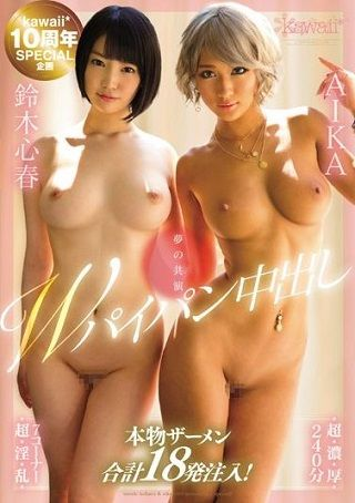 【独占】kawaii*10周年SPECIAL企画 夢の共演Wパイパン中出し 鈴木心春 AIKA