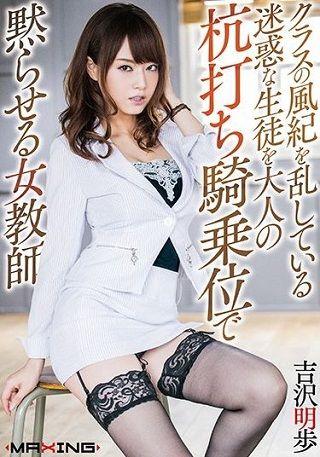 【最新作】クラスの風紀を乱している迷惑な生徒を大人の杭打ち騎乗位で黙らせる女教師 吉沢明歩