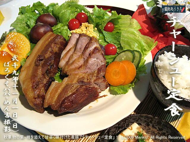11/1(日)【チャーシュー定食】秋果物の栗・柿を添えて甘辛く味付けた煮豚で「チャーシュー定食」! (c)2009 Menkiti. All Rights Reserved.@キャツピ&めん吉の【ぼろくそパパの独り言】▼マウスオーバー(カーソルを画像の上に置く)で別の画像に替わります。    ▼クリックで1280x960画像に拡大します。