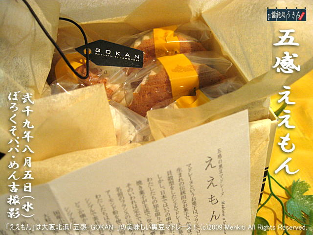 8/5(水)【五感 ええもん】「ええもん」は大阪北浜「五感-GOKAN-」の美味しい黒豆マドレーヌ! @キャツピ&めん吉の【ぼろくそパパの独り言】 ▼マウスオーバー(カーソルを画像の上に置く)で別の画像に替わります。     ▼クリックで1280x960画像に拡大します。