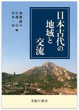 加藤謙吉、佐藤信、倉本一宏『日本古代の地域と交流』 - 最新研究の紹介と刺激的な議論のキャプチャー