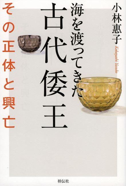 小林惠子『海を渡ってきた古代倭王 その正体と興亡』 - 古代日本の覇者たちは何ものだったのか?のキャプチャー
