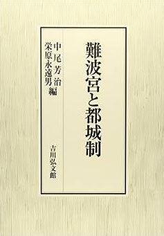 中尾芳治、栄原永遠男編集『難波宮と都城制』 - 発掘開始から60年、研究の軌跡と最新成果のキャプチャー