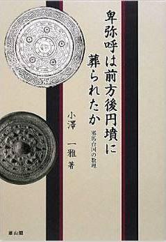小澤一雅『卑弥呼は前方後円墳に葬られたか―邪馬台国の数理』 - 畿内説の矛盾と九州説のキャプチャー