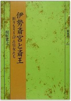榎村寛之『伊勢斎宮と斎王―祈りをささげた皇女たち』 - 各時代での存在意義や生活のキャプチャー