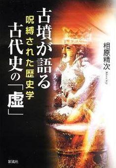 相原精次『古墳が語る古代史の「虚」: 呪縛された歴史学』 - 古代史は近代史で、現代の課題のキャプチャー