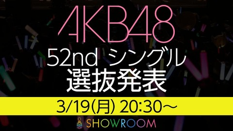 【AKB48】3/19(月)20:30~SHOWROOMにて52ndシングル選抜発表