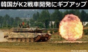 韓国の新型戦車K2の開発失敗でメーカーがギブアップ…仕様規格が厳しすぎると軍とメーカーが対立、裁判