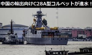 中国国産の輸出向け最新C28A型3000トン級コルベットが進水!