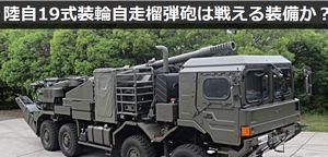 陸上自衛隊の「19式装輪自走155mmりゅう弾砲」は戦える装備か?