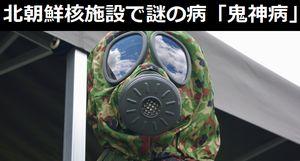 北朝鮮の核実験場周辺の街で、「鬼神病」と呼ばれる謎の病に苦しむ住民が相次ぐ!