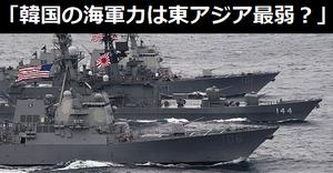 「韓国の海軍力は東アジア最弱ってこと?」「軍隊のない日本が3位?」アジア地域の海軍力ランキング発表に韓国ネット!