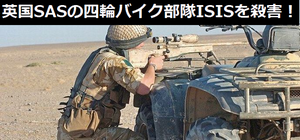 英国特殊部隊(SAS)の「四輪バイク部隊」が、わずか4週間で200名以上のISIS兵士を殺害!