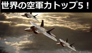 世界の空軍力トップ5!1位米空軍、4位中国空軍、5位航空自衛隊の結果に