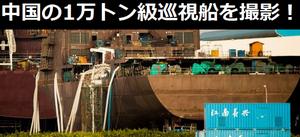 建造が噂されていた中国の1万トン級巡視船を撮影!ドック型揚陸艦並みのデカさ
