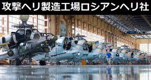 Mi-35M、Mi-28N攻撃ヘリなど戦車キラーを製造するロシアン・ヘリコプターズ生産工場!