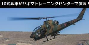 AH-1S対戦車ヘリや10式戦車がヤキマトレーニングセンターで演習!最新画像