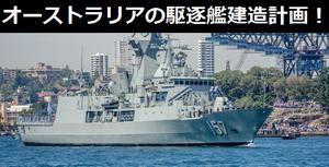 オーストラリアが駆逐艦建造計画を見直し、海外防衛大手の協力要請!