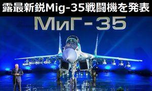 ロシアが最新鋭Mig-35戦闘機を発表…世界30カ国が代表が参加!
