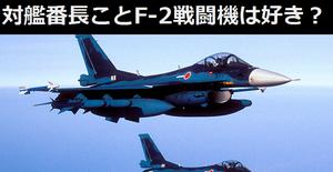 みなさん対艦番長ことF-2戦闘機はあまりお好きじゃないんですか?