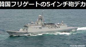 韓国海軍の仁川級フリゲート、艦体に対して5インチ砲が大きすぎて不釣り合い?