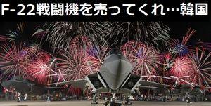「F-22戦闘機を売ってくれ、いくらでも買う」「韓国は中国より米国を取る」…韓国