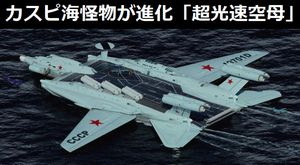 カスピ海怪物が進化!対艦ミサイルやA-50早期警戒レーダーを搭載「超光速空母」!