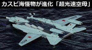 カスピ海怪物が進化!対艦ミサイルやA-50早期警戒レーダーを搭載「超光速空母」!