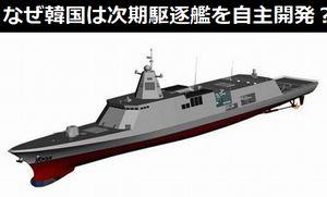 なぜ韓国は次期駆逐艦(KDDX)を自主開発するのか?中国専門家は「日本のイージス艦との距離を縮めるため」!
