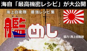 海上自衛隊の「最高機密レシピ」が大公開…各艦艇に受け継がれた秘蔵の最強レシピ集「艦めし」!