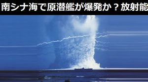 南シナ海で原子力潜水艦が爆発か?TNT換算で最大20キロトン相当の水中爆発が発生…中国沿岸部などで放射能レベルが上昇!