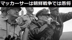 戦後の日本で君臨したマッカーサー元帥は朝鮮戦争ではまったく役に立たずの愚将ぶり…「能なし司令官」のエピソードを紹介!