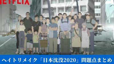ヘイトリメイク「日本沈没2020」問題点まとめ