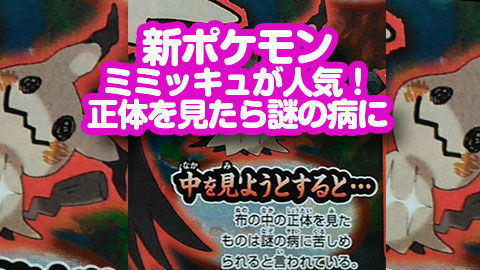 【闇が深い?】新ポケモン、ミミッキュが人気!キモくてカワイイ?正体を見たら謎の病に・・・