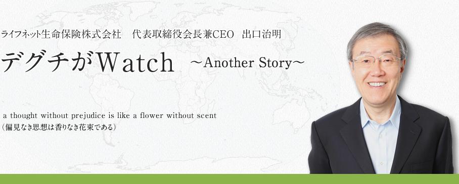 ライフネット生命保険株式会社 代表取締役会長兼CEO 出口治明のブログ デグチがWatch ~AnotherStory~
