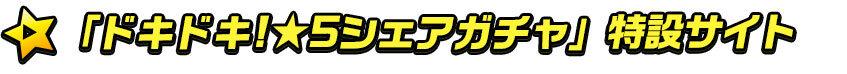 h_「ドキドキ!★5シェアガチャ」特設サイト