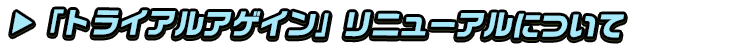titlemain_ver2(トライアルアゲインリニューアルについて)