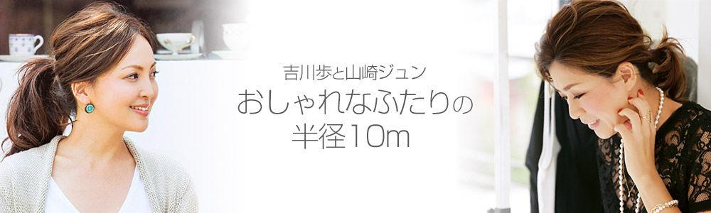 <吉川歩と山崎ジュン>  おしゃれなふたりの半径10m