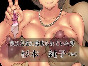 実は友達に寝取られていた母 杉本純子