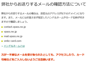 弊社からお送りするメールの確認方法について 弊社からお送りするメールの場合は、送信元のアドレスが以下のドメインになります。contact.vpass.ne.jp mail.vpass.ne.jp smbc-card.com