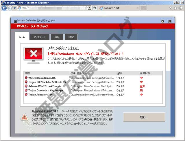 システム警告 PCの状態:危険にさらされています 選択したスキャンの種類によっては、多少時間がかかる場合があります。 Win32/Hoax.Renos.HX Trojan IRC/Backdor.SdBot4.FRV Adware.Win32.Look2me.ab FireflyFramer Trojan.Qoologic - Key Logger Trojan.Fakealert.3566 無題な濃いログ お使いのウイルス対策ソフトウェアはアップデートが必要です。検出されたウイルスをすべて削除するには、ウイルス対策ソフトウェアを更新する必要があります。[続行]をクリックし、次のページで[ダウンロード]をクリックして、最新バージョンのウイルス対策ソフトウェアをダウンロードし、インストールしてください。