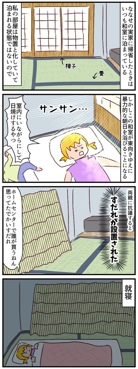 ななせの実家に帰省したときはいつも和室に泊まっている。私の部屋はもう物置と化しているので。しかしこの和室が東向きゆえに暴力的な朝日を浴びることになる。室内にいながらにして日焼けするやつ。両親に抗議するとすだれが設置された。安心して就寝した。
